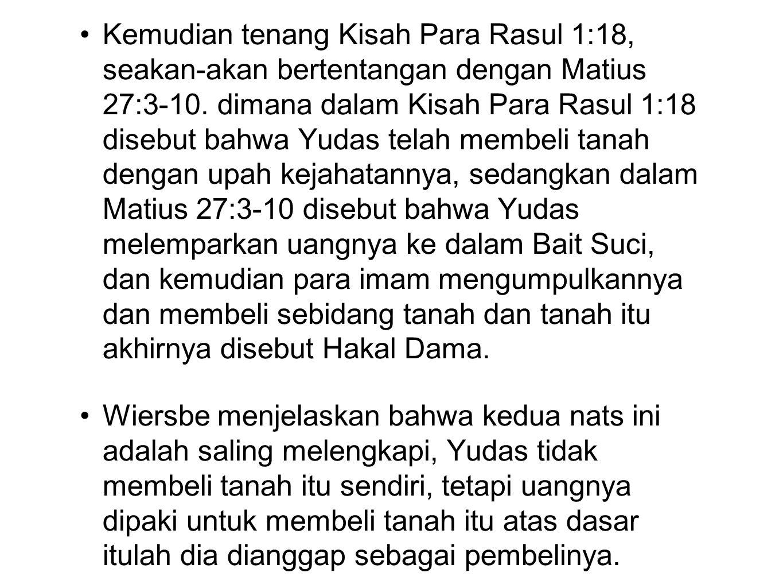 Kemudian tenang Kisah Para Rasul 1:18, seakan-akan bertentangan dengan Matius 27:3-10. dimana dalam Kisah Para Rasul 1:18 disebut bahwa Yudas telah me
