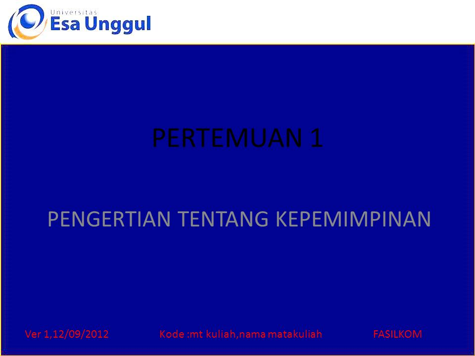 Ver 1,12/09/2012Kode :mt kuliah,nama matakuliahFASILKOM PERTEMUAN 1 PENGERTIAN TENTANG KEPEMIMPINAN
