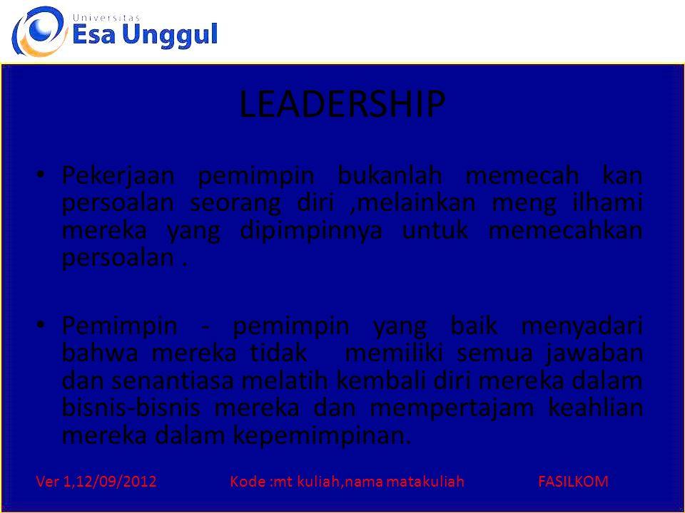 Ver 1,12/09/2012Kode :mt kuliah,nama matakuliahFASILKOM LEADERSHIP Pekerjaan pemimpin bukanlah memecah kan persoalan seorang diri,melainkan meng ilhami mereka yang dipimpinnya untuk memecahkan persoalan.