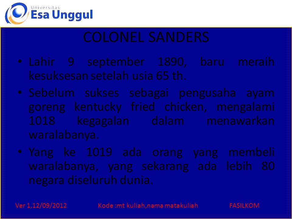 Ver 1,12/09/2012Kode :mt kuliah,nama matakuliahFASILKOM COLONEL SANDERS Lahir 9 september 1890, baru meraih kesuksesan setelah usia 65 th. Sebelum suk