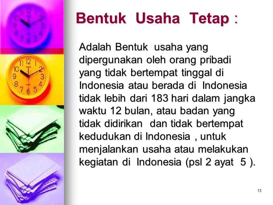 13 Bentuk Usaha Tetap : Adalah Bentuk usaha yang dipergunakan oleh orang pribadi yang tidak bertempat tinggal di Indonesia atau berada di Indonesia ti