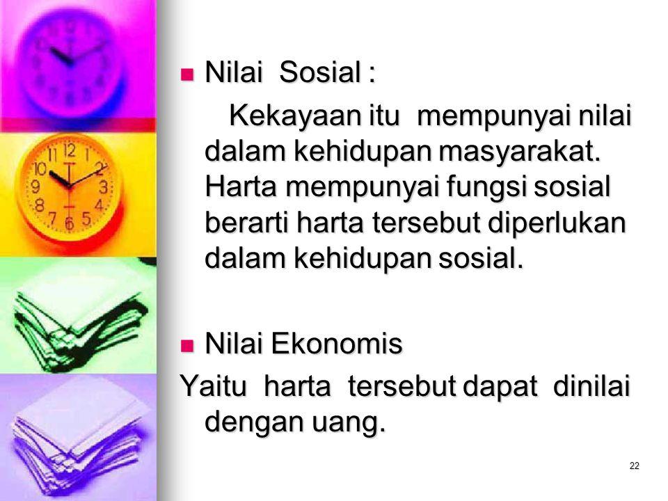 22 Nilai Sosial : Nilai Sosial : Kekayaan itu mempunyai nilai dalam kehidupan masyarakat. Harta mempunyai fungsi sosial berarti harta tersebut diperlu