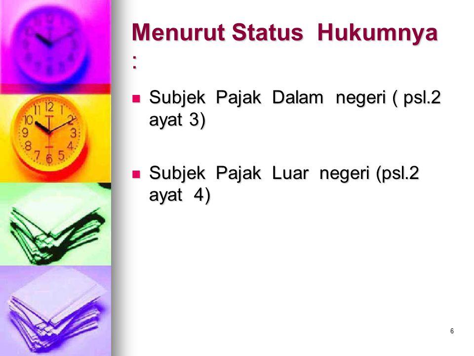 6 Menurut Status Hukumnya : Subjek Pajak Dalam negeri ( psl.2 ayat 3) Subjek Pajak Dalam negeri ( psl.2 ayat 3) Subjek Pajak Luar negeri (psl.2 ayat 4