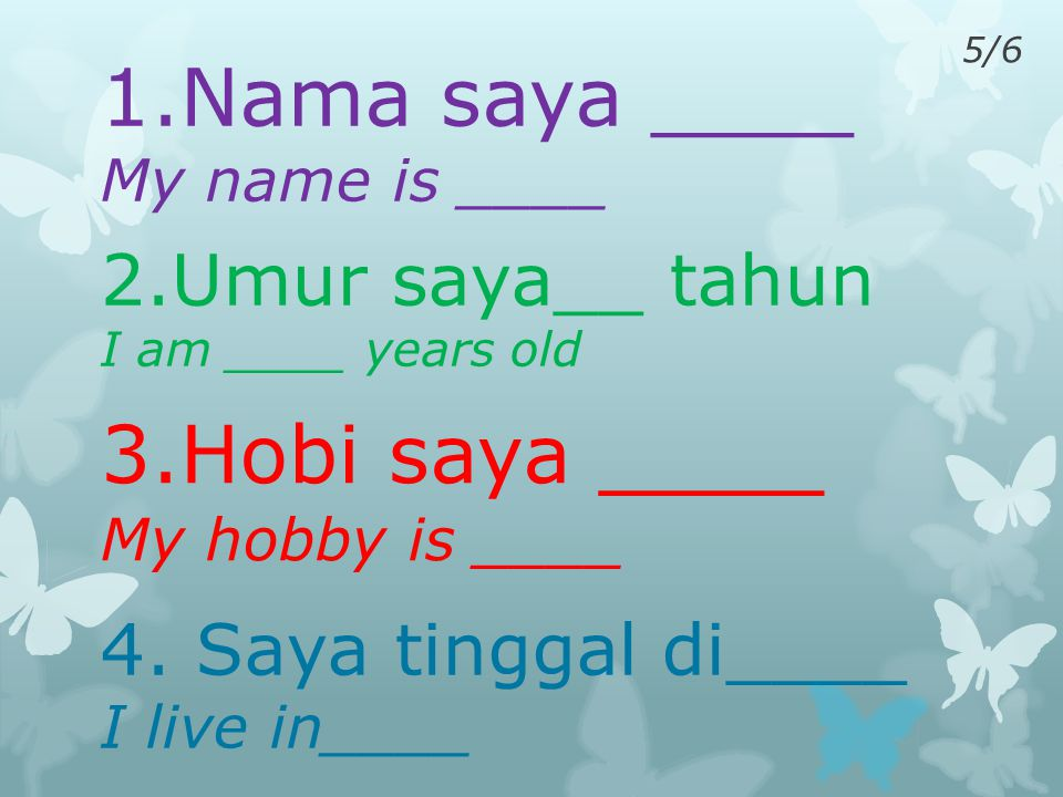 4/5 1.Nama saya ____ My name is ____ 2.Umur saya__ tahun I am ____ years old 3.Hobi saya ____ My hobby is ____