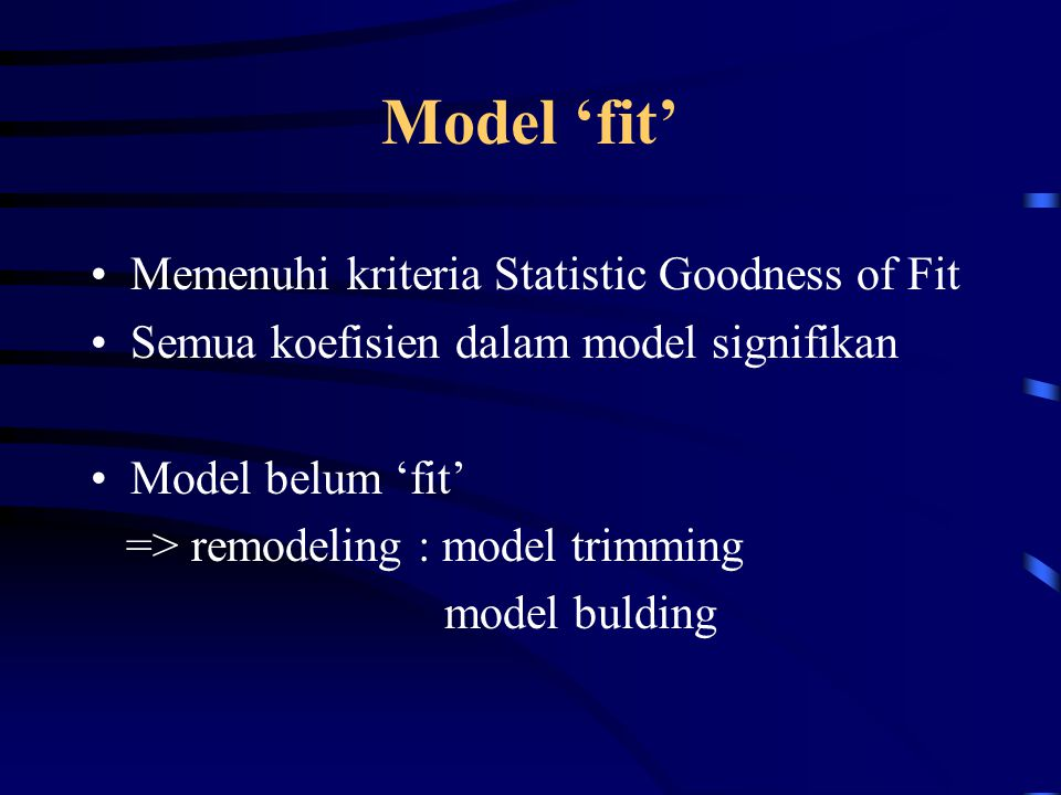 Model 'fit' Memenuhi kriteria Statistic Goodness of Fit Semua koefisien dalam model signifikan Model belum 'fit' => remodeling : model trimming model