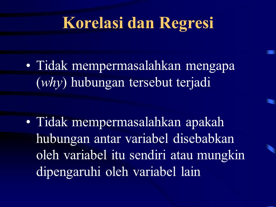 Korelasi dan Regresi Tidak mempermasalahkan mengapa (why) hubungan tersebut terjadi Tidak mempermasalahkan apakah hubungan antar variabel disebabkan oleh variabel itu sendiri atau mungkin dipengaruhi oleh variabel lain