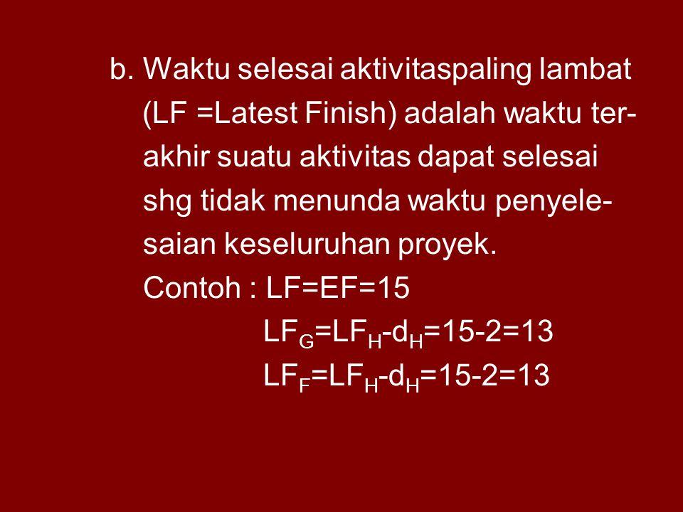 b. Waktu selesai aktivitaspaling lambat (LF =Latest Finish) adalah waktu ter- akhir suatu aktivitas dapat selesai shg tidak menunda waktu penyele- sai