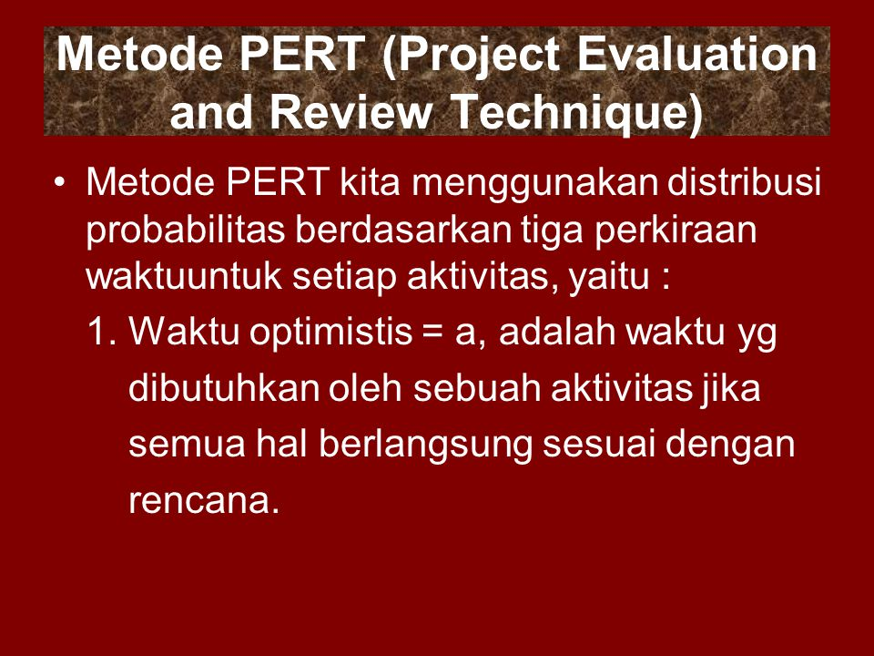 Metode PERT (Project Evaluation and Review Technique) Metode PERT kita menggunakan distribusi probabilitas berdasarkan tiga perkiraan waktuuntuk setia