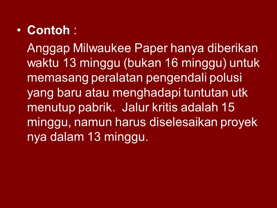 Contoh : Anggap Milwaukee Paper hanya diberikan waktu 13 minggu (bukan 16 minggu) untuk memasang peralatan pengendali polusi yang baru atau menghadapi