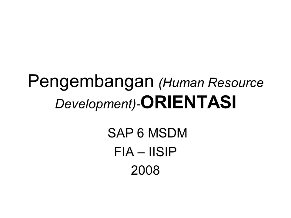 Pengembangan (Human Resource Development)- ORIENTASI SAP 6 MSDM FIA – IISIP 2008
