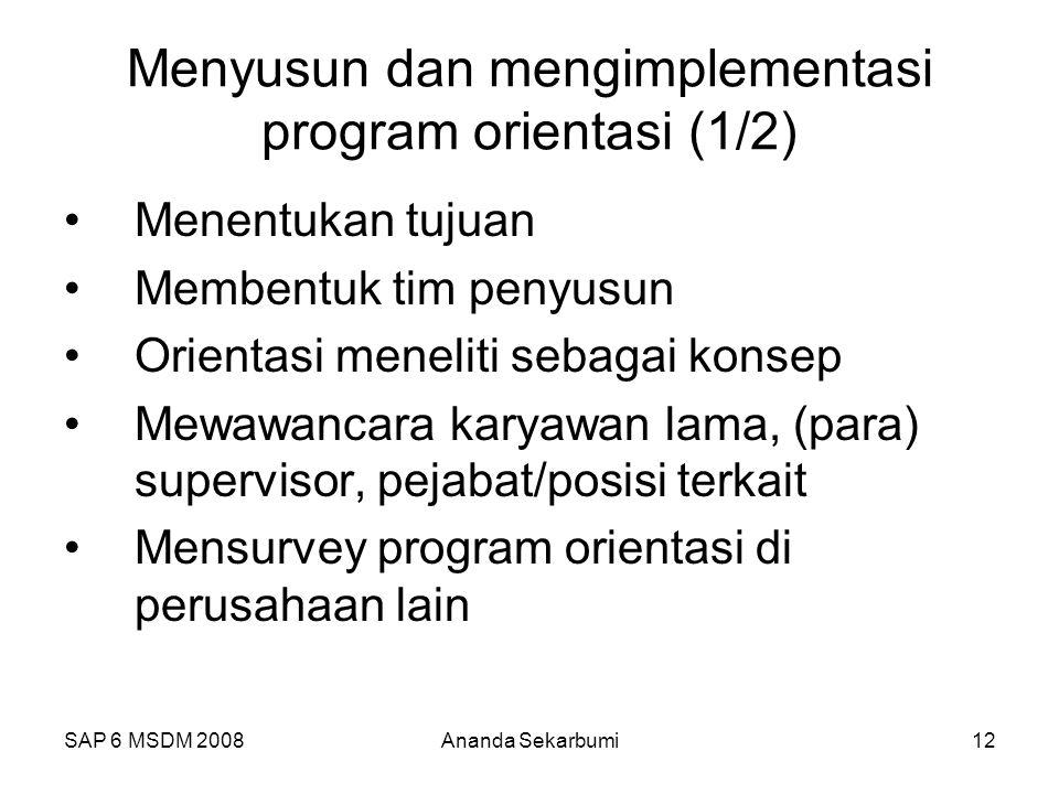 SAP 6 MSDM 2008Ananda Sekarbumi12 Menyusun dan mengimplementasi program orientasi (1/2) Menentukan tujuan Membentuk tim penyusun Orientasi meneliti sebagai konsep Mewawancara karyawan lama, (para) supervisor, pejabat/posisi terkait Mensurvey program orientasi di perusahaan lain