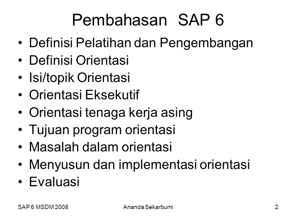 SAP 6 MSDM 2008Ananda Sekarbumi2 Pembahasan SAP 6 Definisi Pelatihan dan Pengembangan Definisi Orientasi Isi/topik Orientasi Orientasi Eksekutif Orientasi tenaga kerja asing Tujuan program orientasi Masalah dalam orientasi Menyusun dan implementasi orientasi Evaluasi