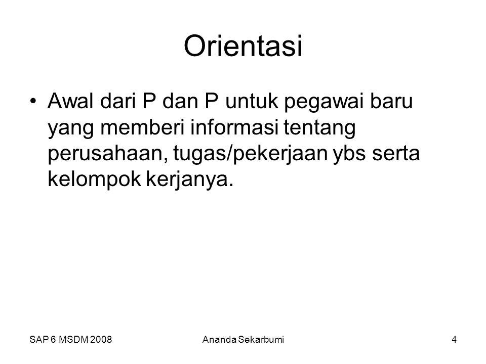 SAP 6 MSDM 2008Ananda Sekarbumi4 Orientasi Awal dari P dan P untuk pegawai baru yang memberi informasi tentang perusahaan, tugas/pekerjaan ybs serta kelompok kerjanya.