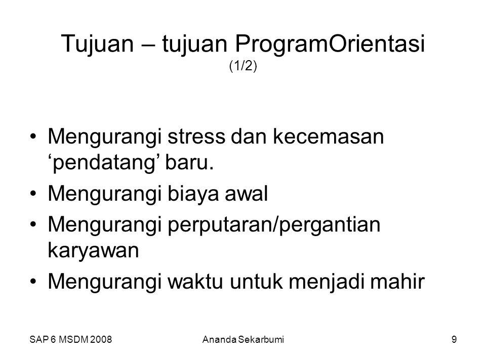 SAP 6 MSDM 2008Ananda Sekarbumi9 Tujuan – tujuan ProgramOrientasi (1/2) Mengurangi stress dan kecemasan 'pendatang' baru.