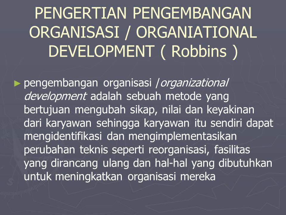PENGERTIAN PENGEMBANGAN ORGANISASI / ORGANIATIONAL DEVELOPMENT ( Robbins ) ► ► pengembangan organisasi /organizational development adalah sebuah metod
