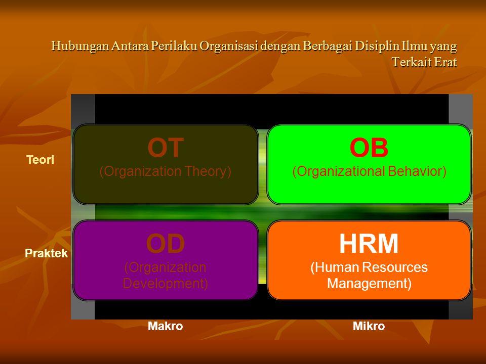Hubungan Antara Perilaku Organisasi dengan Berbagai Disiplin Ilmu yang Terkait Erat Teori OT (Organization Theory) OD (Organization Development) HRM (