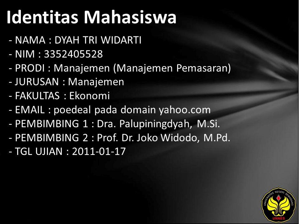 Identitas Mahasiswa - NAMA : DYAH TRI WIDARTI - NIM : 3352405528 - PRODI : Manajemen (Manajemen Pemasaran) - JURUSAN : Manajemen - FAKULTAS : Ekonomi - EMAIL : poedeal pada domain yahoo.com - PEMBIMBING 1 : Dra.