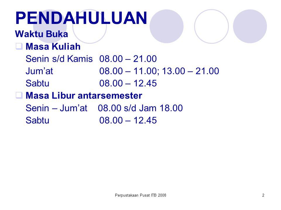 Perpustakaan Pusat ITB 20082 PENDAHULUAN Waktu Buka  Masa Kuliah Senin s/d Kamis 08.00 – 21.00 Jum'at08.00 – 11.00; 13.00 – 21.00 Sabtu08.00 – 12.45  Masa Libur antarsemester Senin – Jum'at 08.00 s/d Jam 18.00 Sabtu08.00 – 12.45