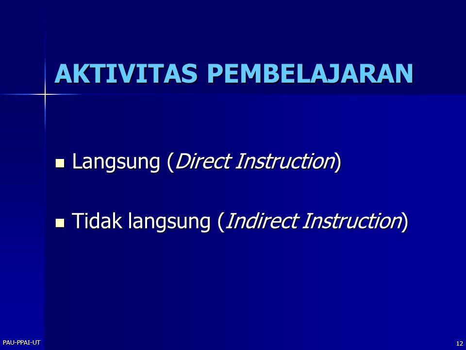 PAU-PPAI-UT 12 AKTIVITAS PEMBELAJARAN Langsung (Direct Instruction) Langsung (Direct Instruction) Tidak langsung (Indirect Instruction) Tidak langsung