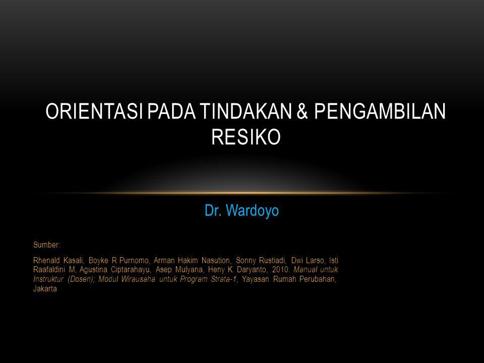 Dr. Wardoyo ORIENTASI PADA TINDAKAN & PENGAMBILAN RESIKO Sumber: Rhenald Kasali, Boyke R Purnomo, Arman Hakim Nasution, Sonny Rustiadi, Dwi Larso, Ist