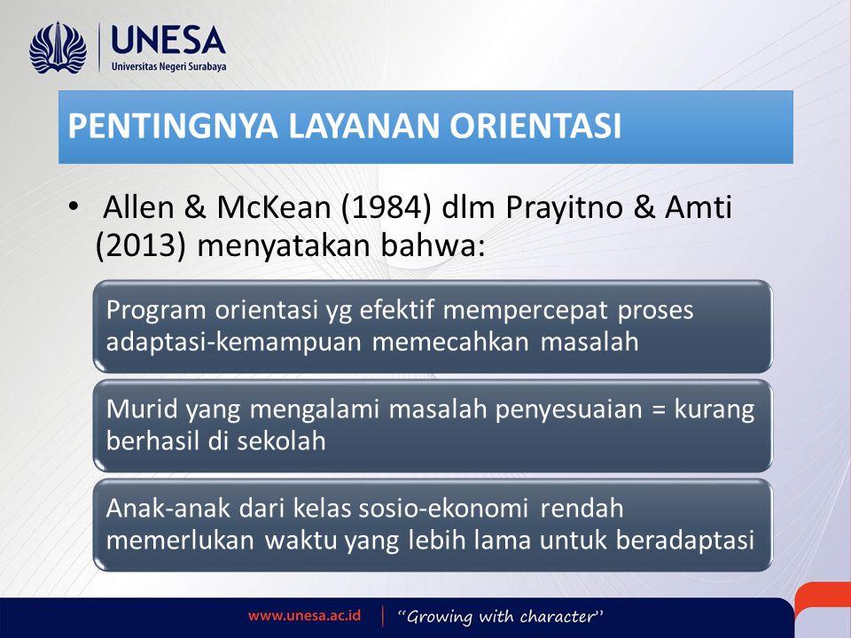PENTINGNYA LAYANAN ORIENTASI Allen & McKean (1984) dlm Prayitno & Amti (2013) menyatakan bahwa: Program orientasi yg efektif mempercepat proses adaptasi-kemampuan memecahkan masalah Murid yang mengalami masalah penyesuaian = kurang berhasil di sekolah Anak-anak dari kelas sosio-ekonomi rendah memerlukan waktu yang lebih lama untuk beradaptasi
