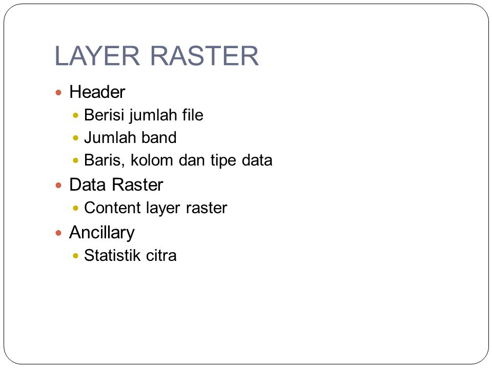 LAYER RASTER Header Berisi jumlah file Jumlah band Baris, kolom dan tipe data Data Raster Content layer raster Ancillary Statistik citra