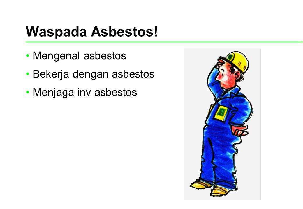 Waspada Asbestos! Mengenal asbestos Bekerja dengan asbestos Menjaga inv asbestos