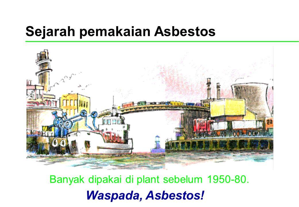 Sejarah pemakaian Asbestos Banyak dipakai di plant sebelum 1950-80. Waspada, Asbestos!
