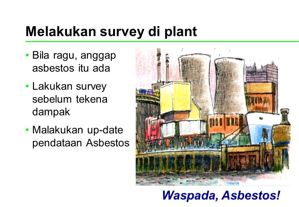 Melakukan survey di plant Bila ragu, anggap asbestos itu ada Lakukan survey sebelum tekena dampak Malakukan up-date pendataan Asbestos Waspada, Asbest