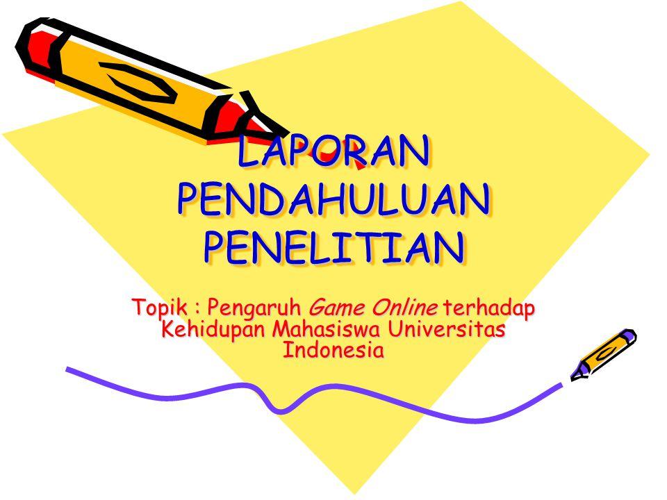 LAPORAN PENDAHULUAN PENELITIAN Topik : Pengaruh Game Online terhadap Kehidupan Mahasiswa Universitas Indonesia