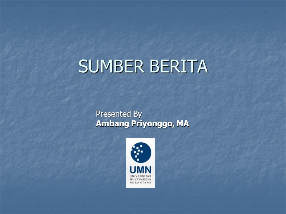SUMBER BERITA Presented By Ambang Priyonggo, MA