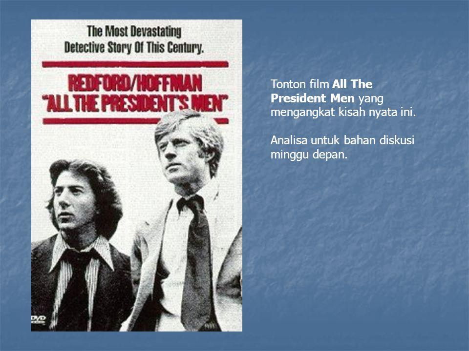 Tonton film All The President Men yang mengangkat kisah nyata ini. Analisa untuk bahan diskusi minggu depan.