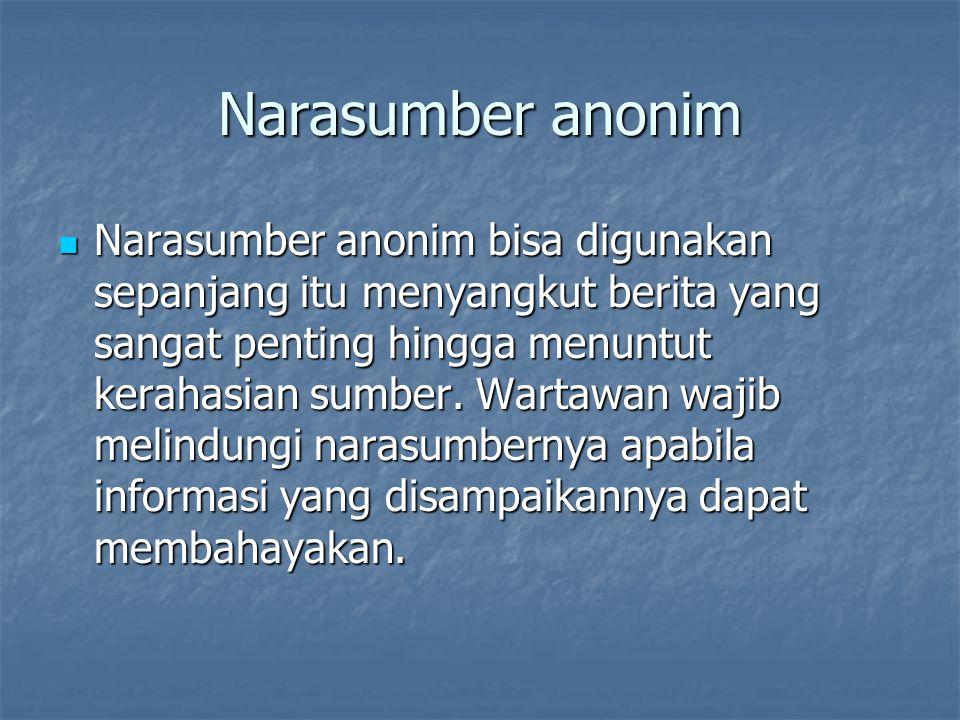 Narasumber anonim Narasumber anonim bisa digunakan sepanjang itu menyangkut berita yang sangat penting hingga menuntut kerahasian sumber. Wartawan waj