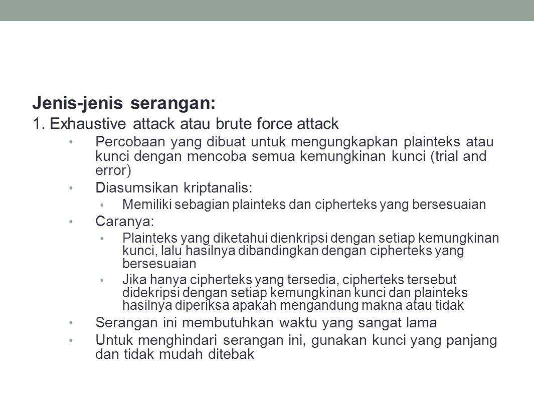 Jenis-jenis serangan: 1. Exhaustive attack atau brute force attack Percobaan yang dibuat untuk mengungkapkan plainteks atau kunci dengan mencoba semua