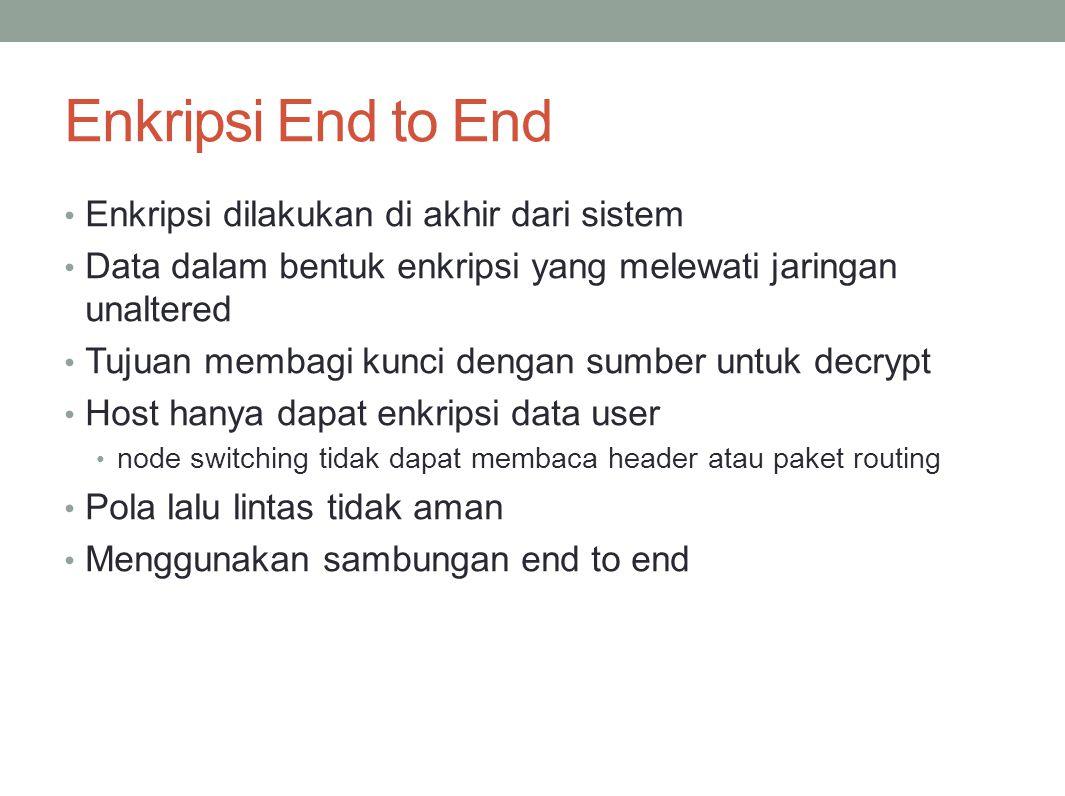 Enkripsi End to End Enkripsi dilakukan di akhir dari sistem Data dalam bentuk enkripsi yang melewati jaringan unaltered Tujuan membagi kunci dengan su