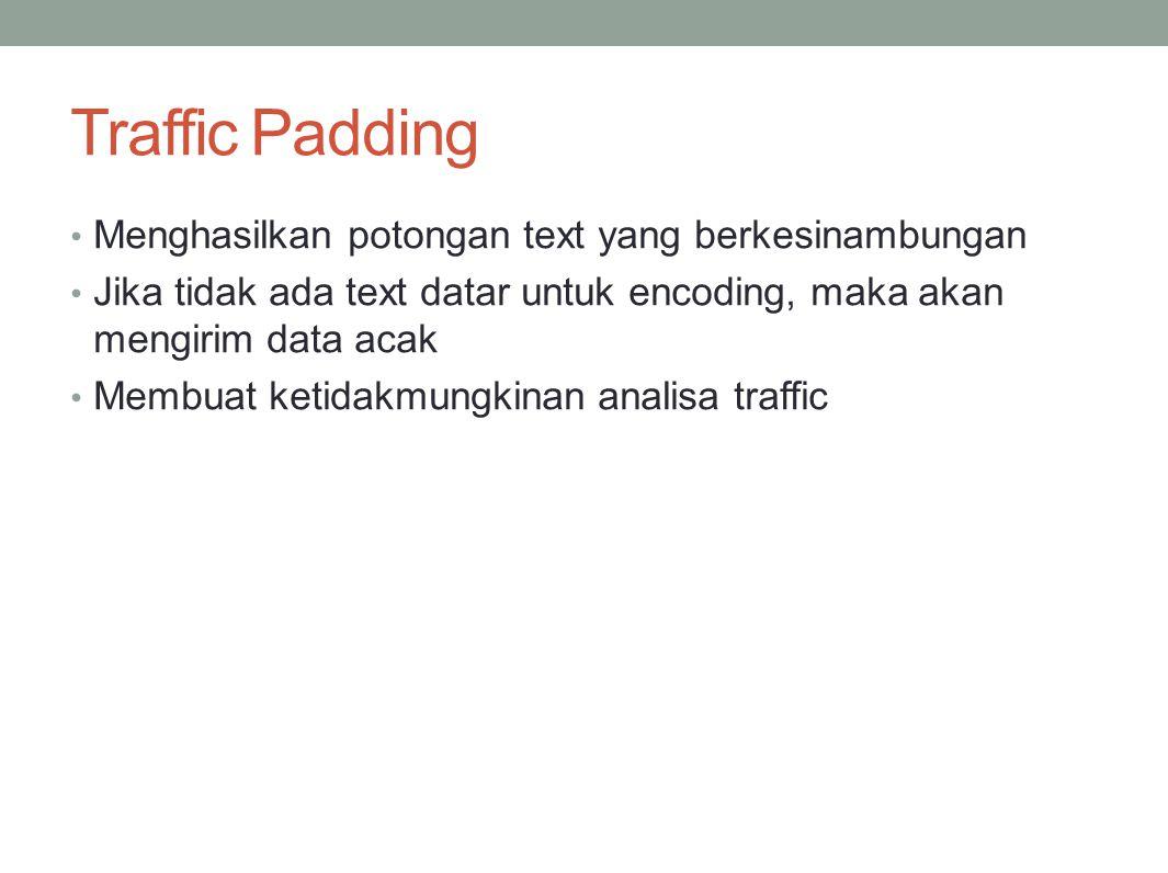 Traffic Padding Menghasilkan potongan text yang berkesinambungan Jika tidak ada text datar untuk encoding, maka akan mengirim data acak Membuat ketida