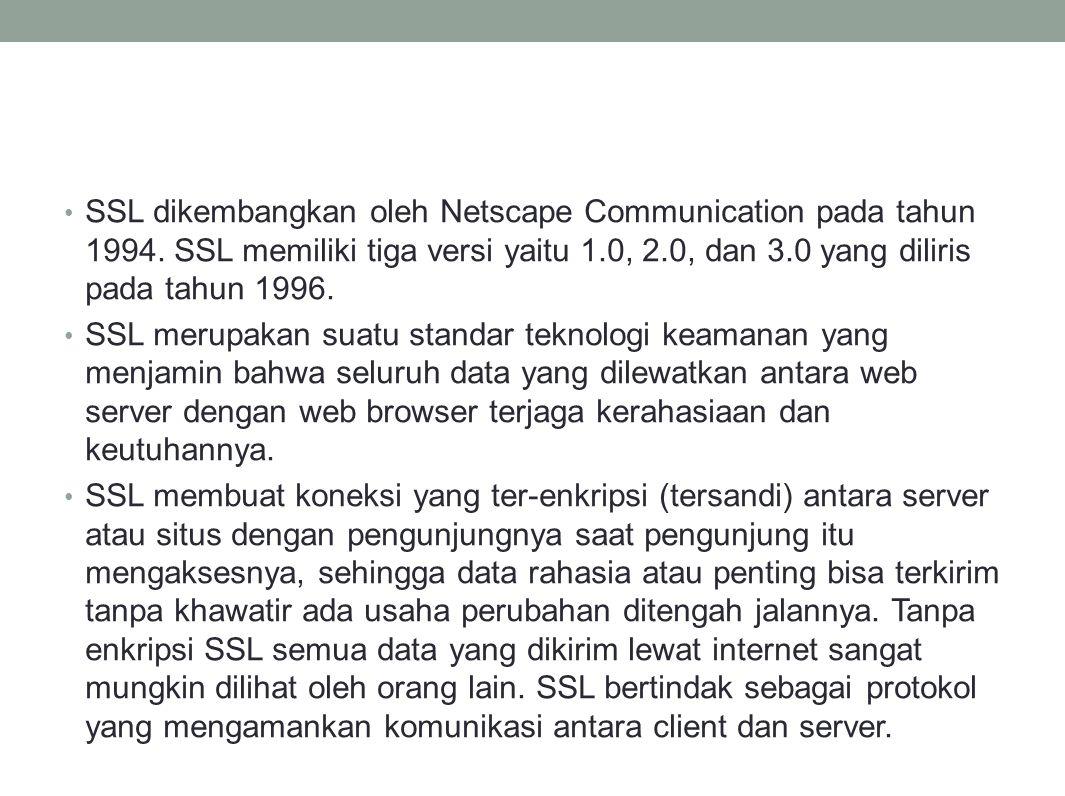 SSL dikembangkan oleh Netscape Communication pada tahun 1994. SSL memiliki tiga versi yaitu 1.0, 2.0, dan 3.0 yang diliris pada tahun 1996. SSL merupa