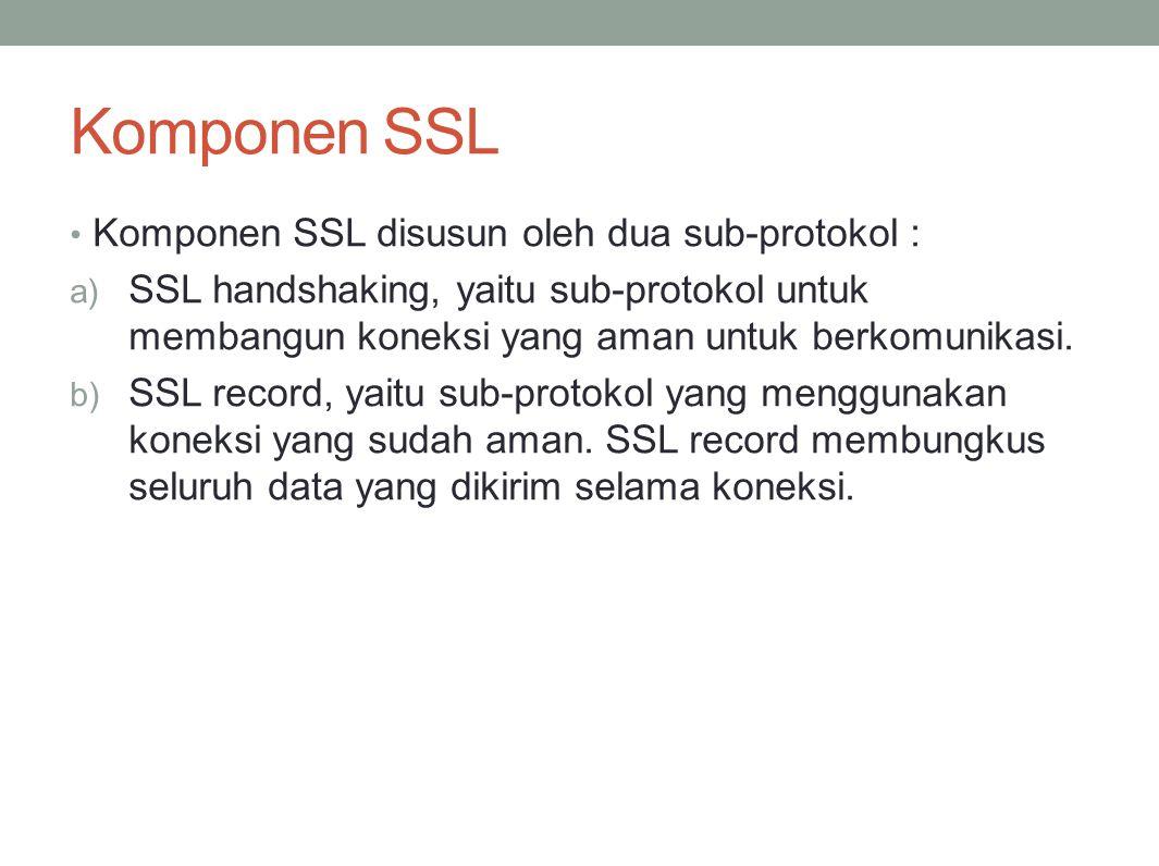 Komponen SSL Komponen SSL disusun oleh dua sub-protokol : a) SSL handshaking, yaitu sub-protokol untuk membangun koneksi yang aman untuk berkomunikasi