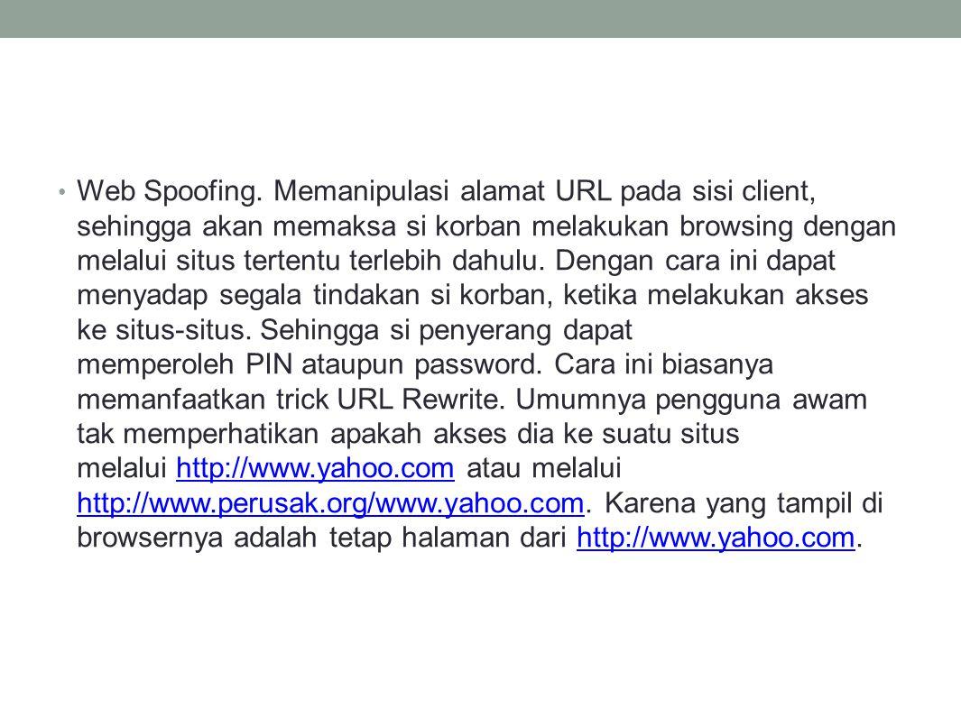 Web Spoofing. Memanipulasi alamat URL pada sisi client, sehingga akan memaksa si korban melakukan browsing dengan melalui situs tertentu terlebih dahu