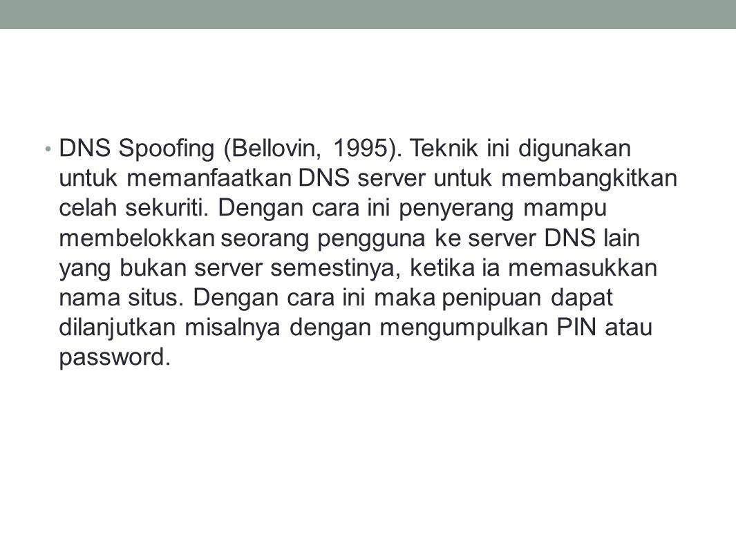 DNS Spoofing (Bellovin, 1995). Teknik ini digunakan untuk memanfaatkan DNS server untuk membangkitkan celah sekuriti. Dengan cara ini penyerang mampu