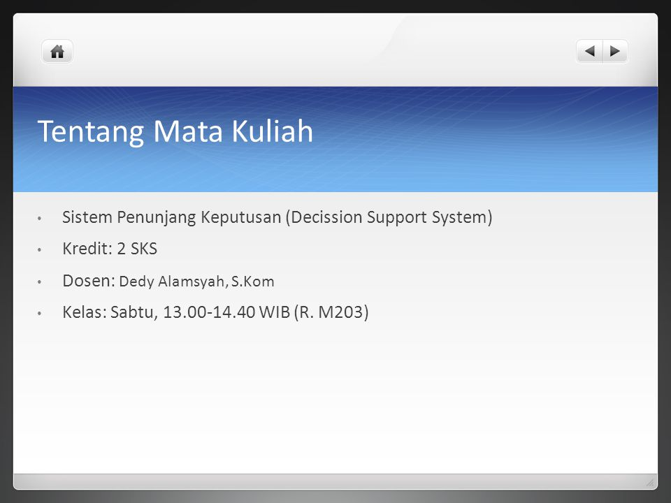 Tentang Mata Kuliah Sistem Penunjang Keputusan (Decission Support System) Kredit: 2 SKS Dosen: Dedy Alamsyah, S.Kom Kelas: Sabtu, 13.00-14.40 WIB (R.