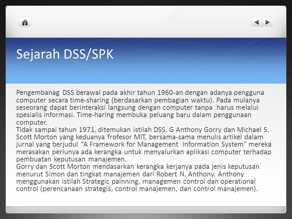Sejarah DSS/SPK Pengembanag DSS berawal pada akhir tahun 1960-an dengan adanya pengguna computer secara time-sharing (berdasarkan pembagian waktu). Pa