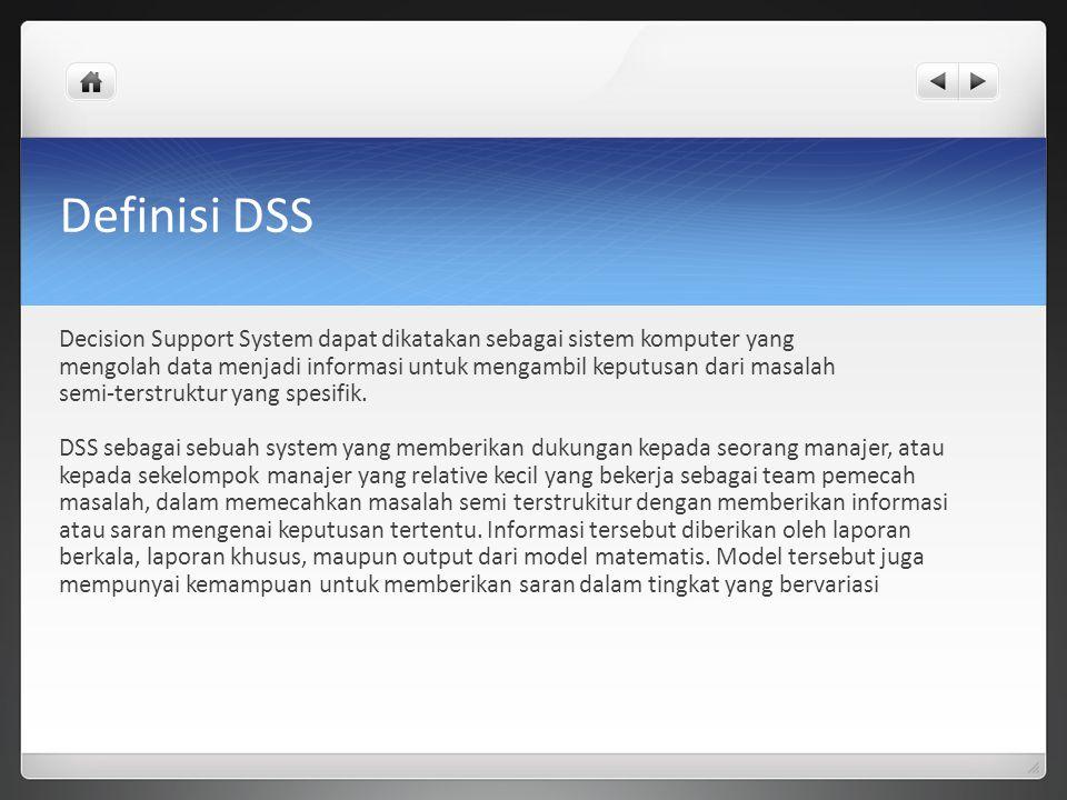 Definisi DSS Decision Support System dapat dikatakan sebagai sistem komputer yang mengolah data menjadi informasi untuk mengambil keputusan dari masalah semi-terstruktur yang spesifik.