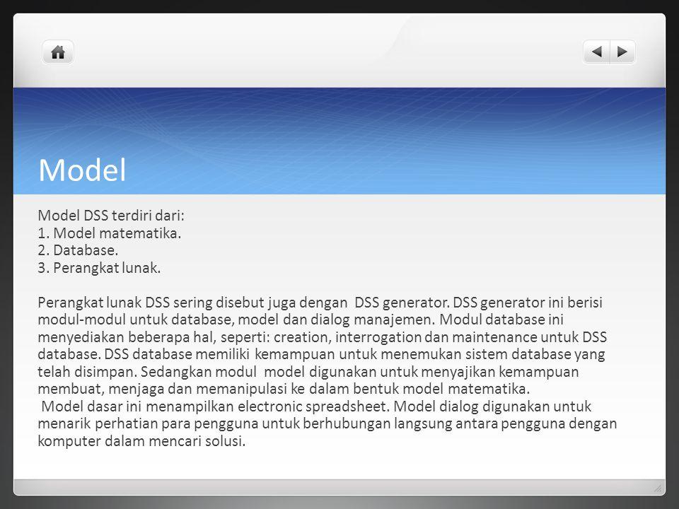 Model Model DSS terdiri dari: 1. Model matematika. 2. Database. 3. Perangkat lunak. Perangkat lunak DSS sering disebut juga dengan DSS generator. DSS
