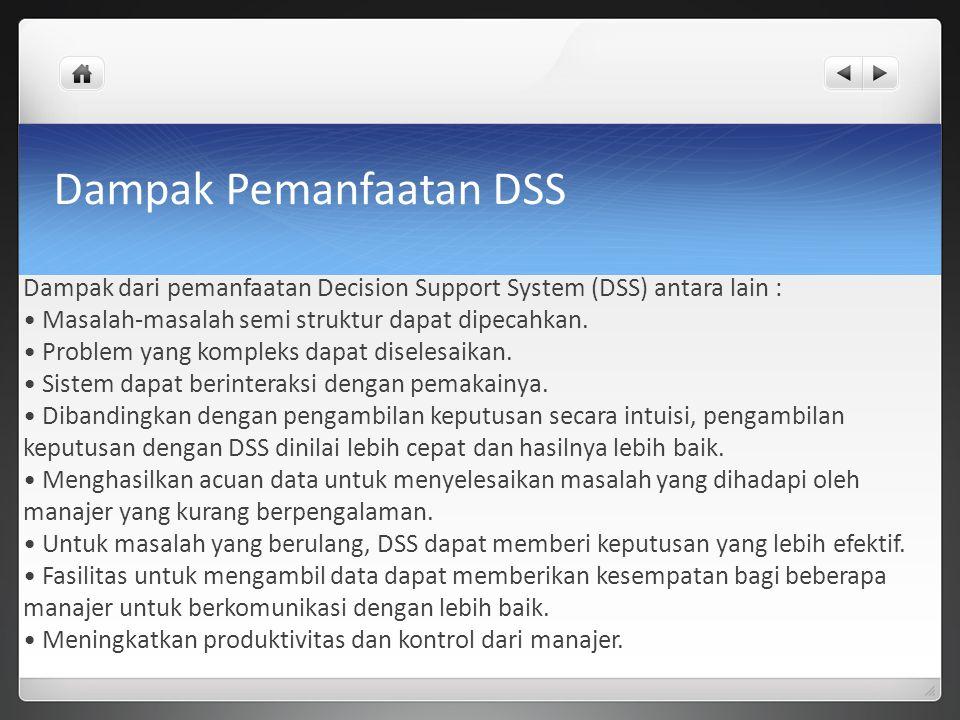 Dampak Pemanfaatan DSS Dampak dari pemanfaatan Decision Support System (DSS) antara lain : Masalah-masalah semi struktur dapat dipecahkan. Problem yan