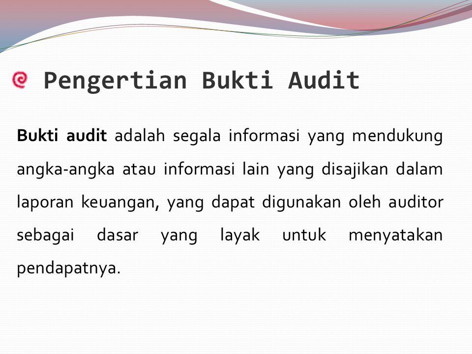 Pengertian Bukti Audit Bukti audit adalah segala informasi yang mendukung angka-angka atau informasi lain yang disajikan dalam laporan keuangan, yang dapat digunakan oleh auditor sebagai dasar yang layak untuk menyatakan pendapatnya.