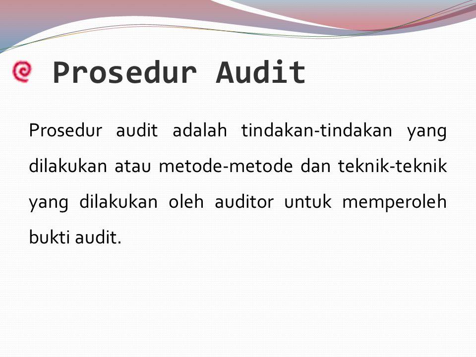 Prosedur Audit Prosedur audit adalah tindakan-tindakan yang dilakukan atau metode-metode dan teknik-teknik yang dilakukan oleh auditor untuk memperoleh bukti audit.