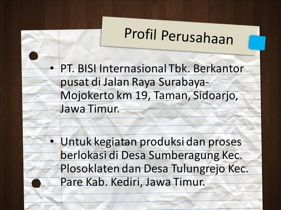 Profil Perusahaan PT. BISI Internasional Tbk. Berkantor pusat di Jalan Raya Surabaya- Mojokerto km 19, Taman, Sidoarjo, Jawa Timur. Untuk kegiatan pro