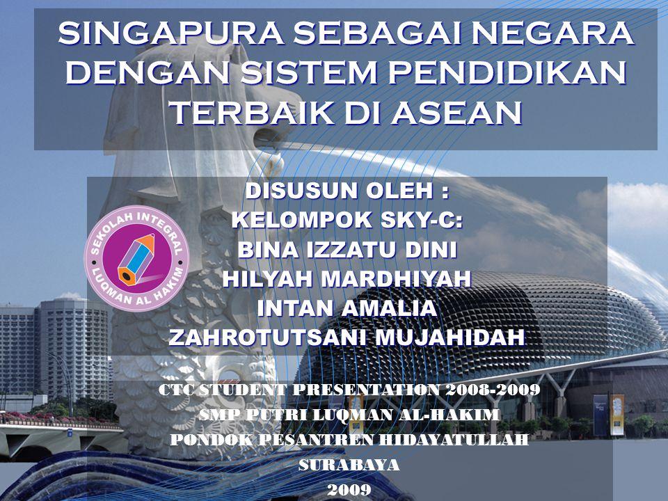 SINGAPURA SEBAGAI NEGARA DENGAN SISTEM PENDIDIKAN TERBAIK DI ASEAN CTC STUDENT PRESENTATION 2008-2009 SMP PUTRI LUQMAN AL-HAKIM PONDOK PESANTREN HIDAY