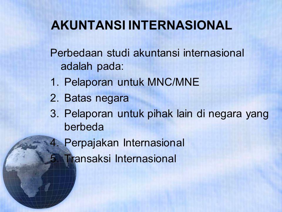 AKUNTANSI INTERNASIONAL Perbedaan studi akuntansi internasional adalah pada: 1.Pelaporan untuk MNC/MNE 2.Batas negara 3.Pelaporan untuk pihak lain di